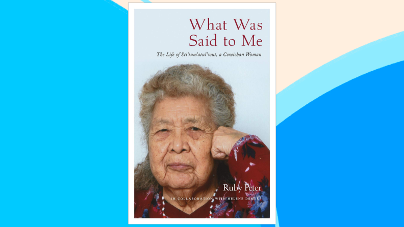 The cover of What Was Said to Me: The Life of Sti'tum'atul'wut, a Cowichan Woman.
